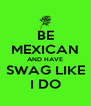 BE MEXICAN AND HAVE SWAG LIKE I DO - Personalised Poster A4 size