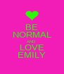 BE NORMAL AND LOVE EMILY - Personalised Poster A4 size