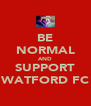 BE NORMAL AND SUPPORT WATFORD FC - Personalised Poster A4 size