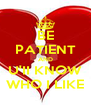 BE PATIENT AND U'II KNOW WHO I LIKE - Personalised Poster A4 size