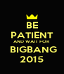 BE PATIENT AND WAIT FOR  BIGBANG 2015 - Personalised Poster A4 size