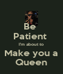 Be  Patient  I'm about to Make you a Queen - Personalised Poster A4 size