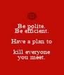 Be polite. Be efficient. Have a plan to kill everyone you meet. - Personalised Poster A4 size