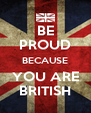 BE PROUD BECAUSE YOU ARE BRITISH - Personalised Poster A4 size