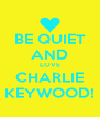 BE QUIET AND LOVE CHARLIE KEYWOOD! - Personalised Poster A4 size