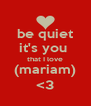 be quiet it's you  that I love (mariam) <3 - Personalised Poster A4 size