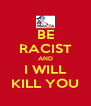BE RACIST AND I WILL KILL YOU - Personalised Poster A4 size