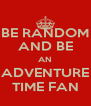BE RANDOM AND BE AN ADVENTURE TIME FAN - Personalised Poster A4 size