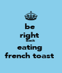 be  right  Back  eating  french toast  - Personalised Poster A4 size