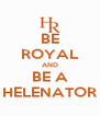 BE ROYAL AND BE A HELENATOR - Personalised Poster A4 size