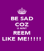 BE SAD COZ U AINT REEM LIKE ME!!!!! - Personalised Poster A4 size