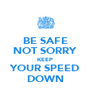 BE SAFE NOT SORRY KEEP YOUR SPEED DOWN - Personalised Poster A4 size