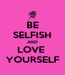 BE SELFISH AND LOVE  YOURSELF - Personalised Poster A4 size