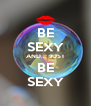 BE SEXY AND... JUST BE SEXY - Personalised Poster A4 size