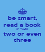be smart, read a book or maybe two or even three - Personalised Poster A4 size