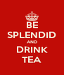 BE SPLENDID AND DRINK TEA - Personalised Poster A4 size