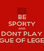 BE SPORTY AND DONT PLAY LEAGUE OF LEGENDS - Personalised Poster A4 size