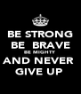 BE STRONG BE  BRAVE BE MIGHTY  AND NEVER  GIVE UP  - Personalised Poster A4 size