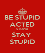 BE STUPID ACTED STUPID STAY  STUPID - Personalised Poster A4 size