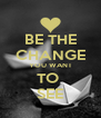 BE THE CHANGE YOU WANT TO  SEE - Personalised Poster A4 size