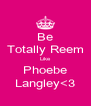 Be Totally Reem Like Phoebe Langley<3 - Personalised Poster A4 size