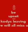 be  upset  coz kodys leaving  we will all miss u:( - Personalised Poster A4 size