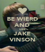 BE WIERD AND LIKE JAKE VINSON - Personalised Poster A4 size
