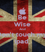 Be Wise And Don't touch my  Ipad  - Personalised Poster A4 size