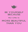 BE YOURSELF BECAUSE NO ONE IS MORE BEAUTIFUL THAN YOU - Personalised Poster A4 size
