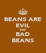 BEANS ARE EVIL BAD BAD BEANS - Personalised Poster A4 size