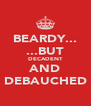 BEARDY... ...BUT DECADENT AND DEBAUCHED - Personalised Poster A4 size