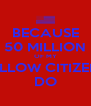 BECAUSE 50 MILLION OF MY FELLOW CITIZENS DO - Personalised Poster A4 size