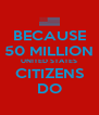 BECAUSE 50 MILLION UNITED STATES CITIZENS DO - Personalised Poster A4 size