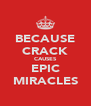 BECAUSE CRACK CAUSES EPIC MIRACLES - Personalised Poster A4 size