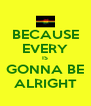 BECAUSE EVERY IS GONNA BE ALRIGHT - Personalised Poster A4 size