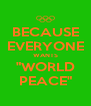 "BECAUSE EVERYONE WANTS ""WORLD PEACE"" - Personalised Poster A4 size"