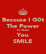 Because I G0t The Power To Make You SMILE - Personalised Poster A4 size