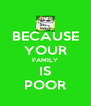 BECAUSE YOUR FAMILY IS POOR - Personalised Poster A4 size