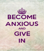 BECOME ANXIOUS AND GIVE IN - Personalised Poster A4 size