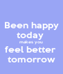Been happy today  makes you feel better  tomorrow - Personalised Poster A4 size