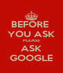 BEFORE  YOU ASK PLEASE ASK GOOGLE - Personalised Poster A4 size