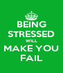 BEING STRESSED WILL MAKE YOU FAIL - Personalised Poster A4 size