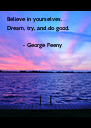 Believe in yourselves.  Dream, try, and do good.          - George Feeny - Personalised Poster A4 size