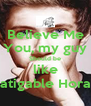 Believe Me You, my guy Should be like Latigable Horan - Personalised Poster A4 size
