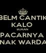 BELM CANTIK KALO  BUKAN  PACARNYA  ANAK WARDAP - Personalised Poster A4 size