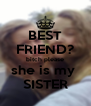 BEST FRIEND? bitch please she is my  SISTER - Personalised Poster A4 size