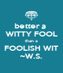 better a  WITTY FOOL than a FOOLISH WIT ~W.S. - Personalised Poster A4 size
