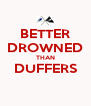 BETTER DROWNED THAN DUFFERS  - Personalised Poster A4 size