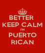 BETTER  KEEP CALM I'M PUERTO RICAN - Personalised Poster A4 size