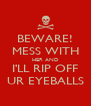 BEWARE! MESS WITH HER AND I'LL RIP OFF UR EYEBALLS - Personalised Poster A4 size